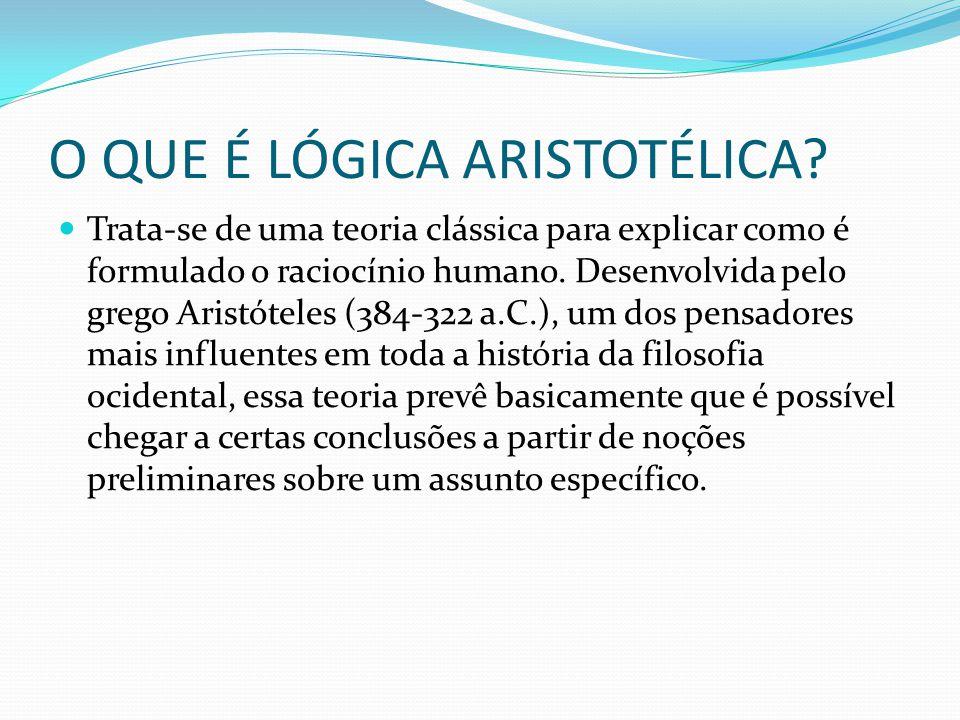 O QUE É LÓGICA ARISTOTÉLICA? Trata-se de uma teoria clássica para explicar como é formulado o raciocínio humano. Desenvolvida pelo grego Aristóteles (