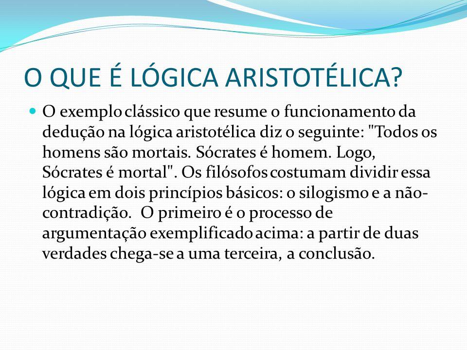 O QUE É LÓGICA ARISTOTÉLICA? O exemplo clássico que resume o funcionamento da dedução na lógica aristotélica diz o seguinte: