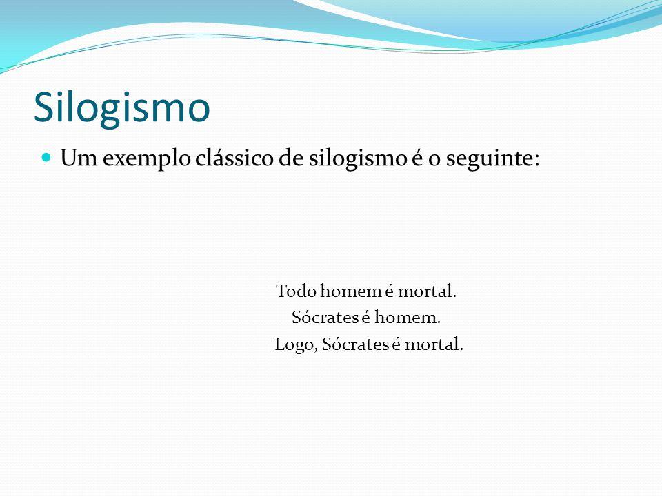 Silogismo Um exemplo clássico de silogismo é o seguinte: Todo homem é mortal. Sócrates é homem. Logo, Sócrates é mortal.