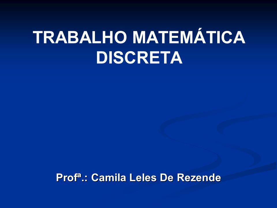 TRABALHO MATEMÁTICA DISCRETA Profª.: Camila Leles De Rezende