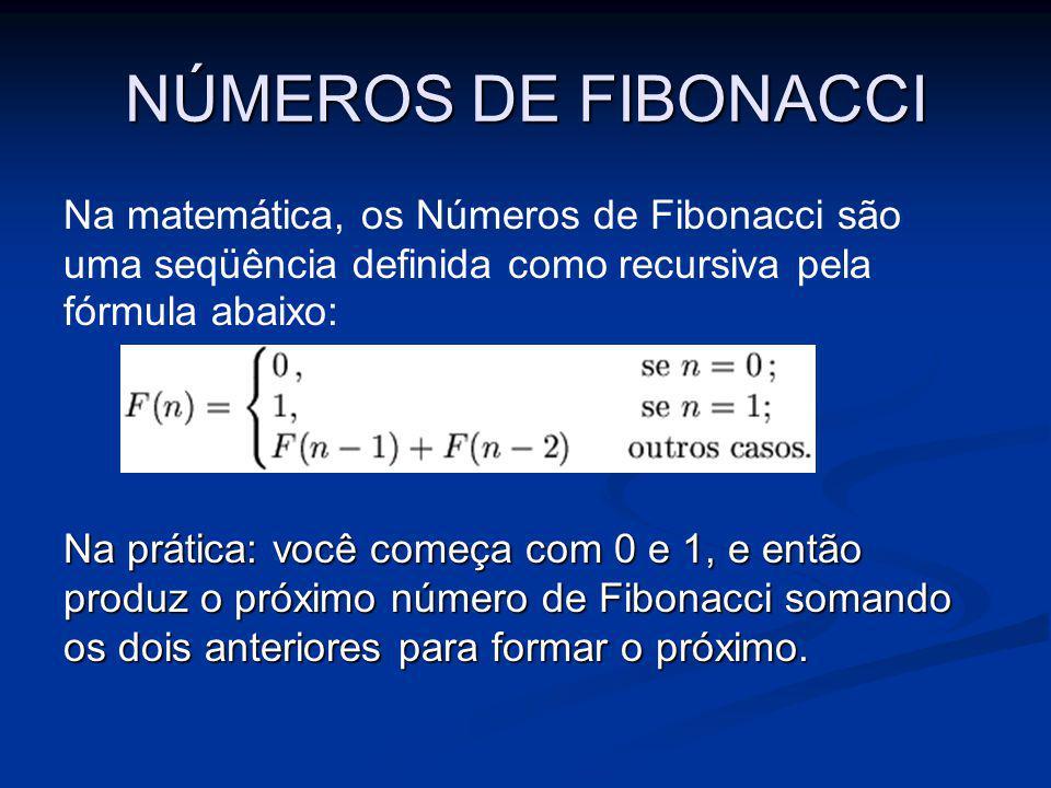 NÚMEROS DE FIBONACCI Na matemática, os Números de Fibonacci são uma seqüência definida como recursiva pela fórmula abaixo: Na prática: você começa com