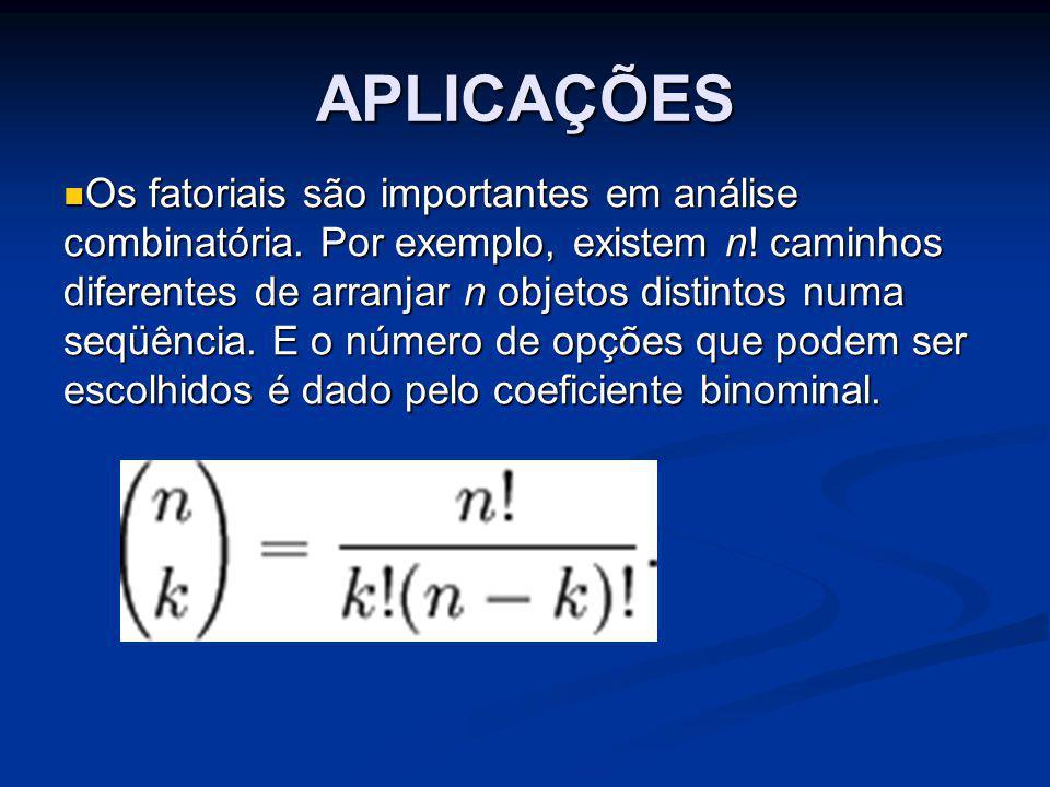 APLICAÇÕES Os fatoriais são importantes em análise combinatória. Por exemplo, existem n! caminhos diferentes de arranjar n objetos distintos numa seqü