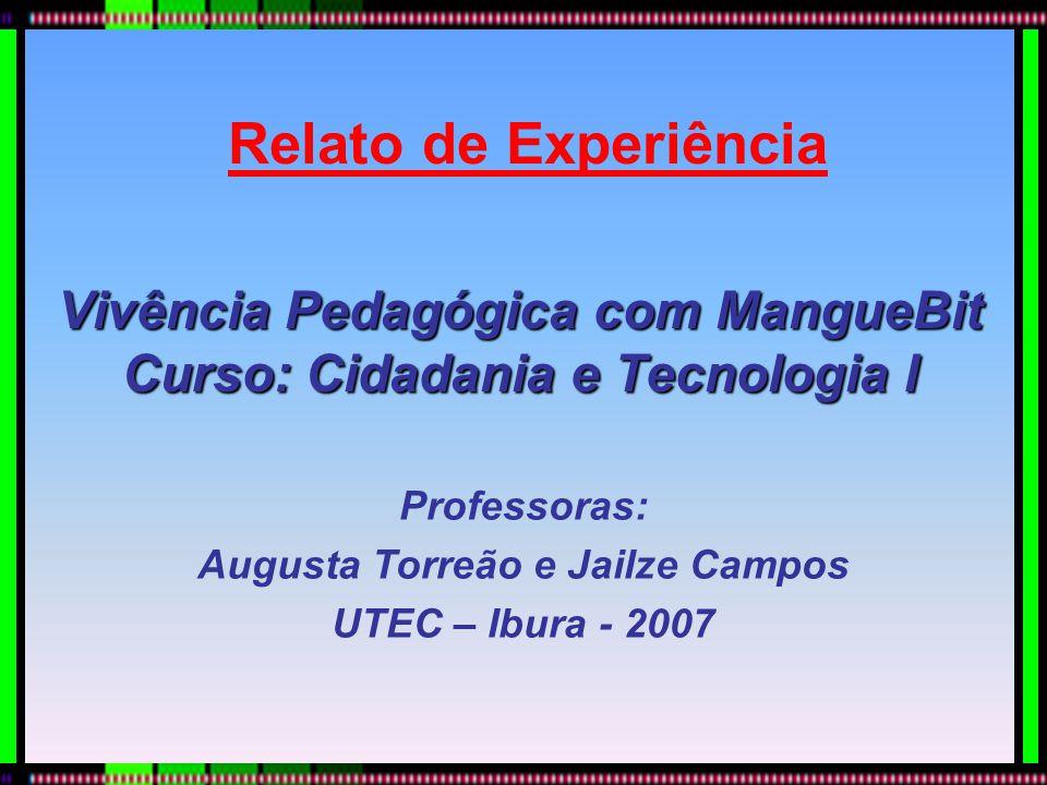 Relato de Experiência Vivência Pedagógica com MangueBit Curso: Cidadania e Tecnologia I Professoras: Augusta Torreão e Jailze Campos UTEC – Ibura - 20