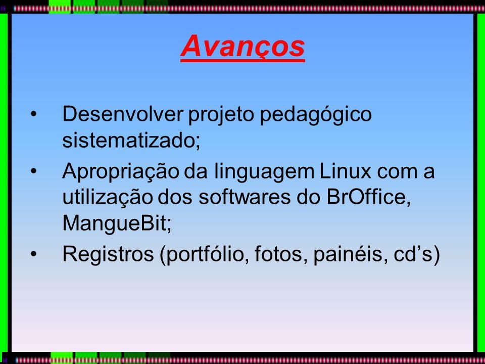 Avanços Desenvolver projeto pedagógico sistematizado; Apropriação da linguagem Linux com a utilização dos softwares do BrOffice, MangueBit; Registros