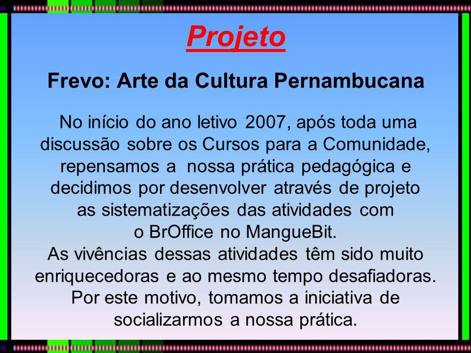 Projeto Frevo: Arte da Cultura Pernambucana No início do ano letivo 2007, após toda uma discussão sobre os Cursos para a Comunidade, repensamos a noss
