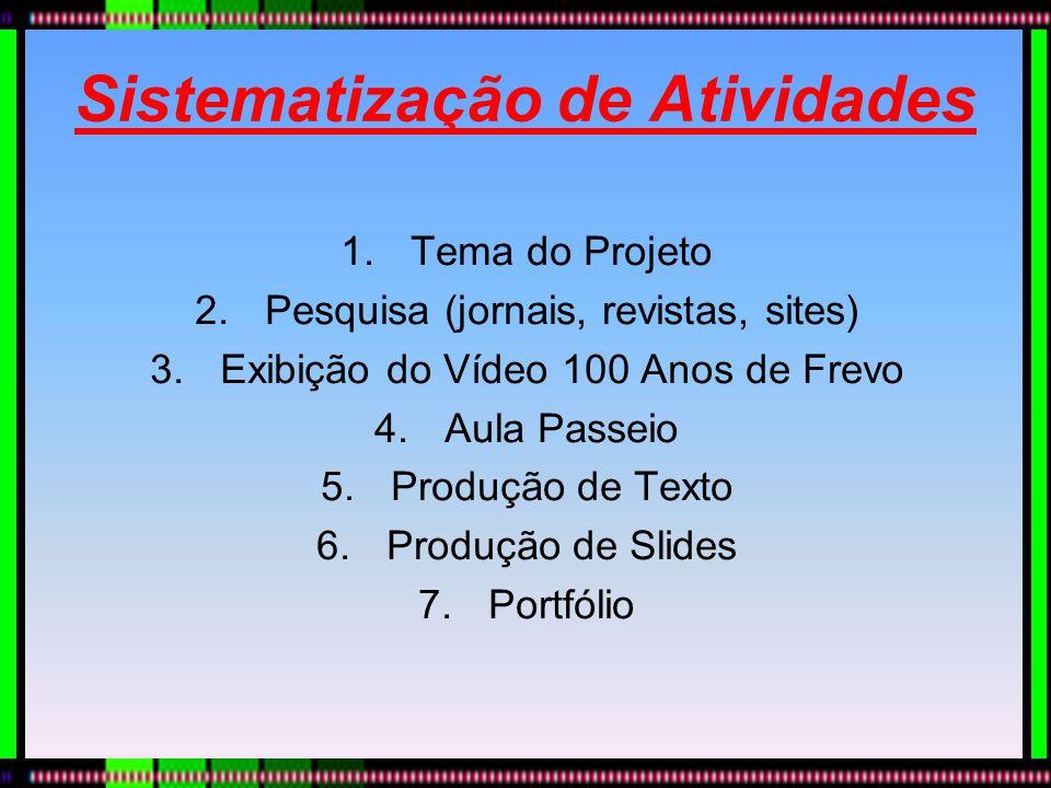 Sistematização de Atividades 1.Tema do Projeto 2.Pesquisa (jornais, revistas, sites) 3.Exibição do Vídeo 100 Anos de Frevo 4.Aula Passeio 5.Produção d