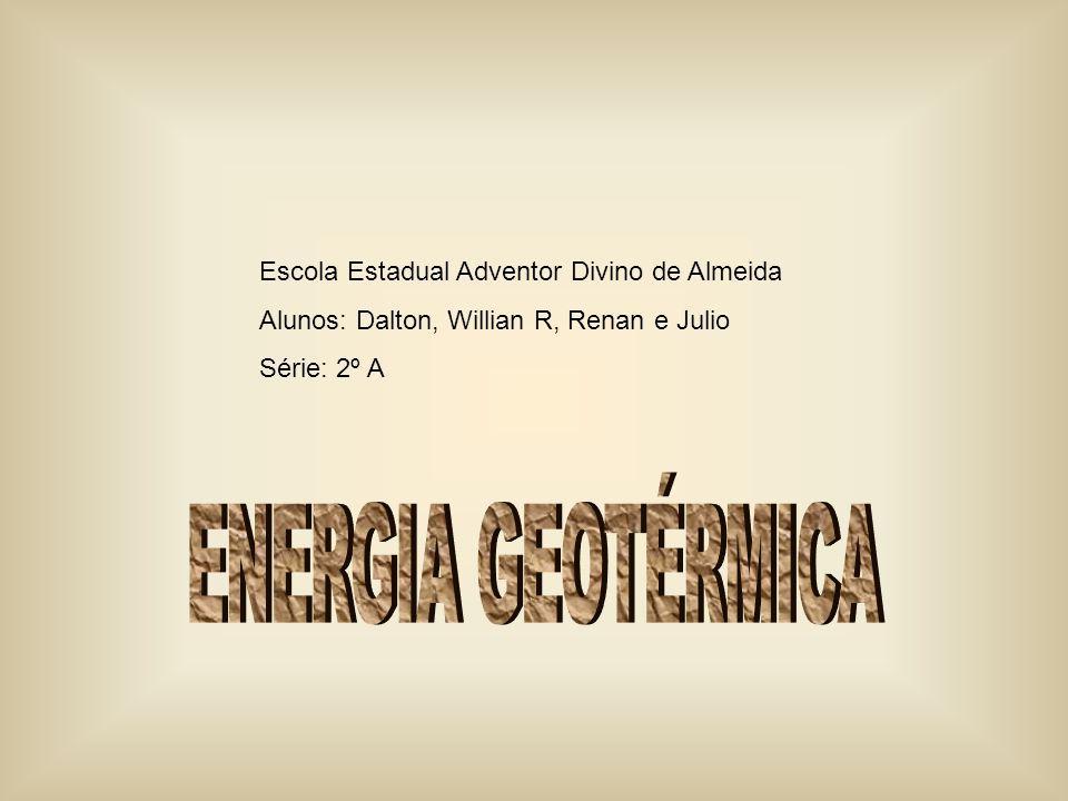 Energia Geotérmica Escola Estadual Adventor Divino de Almeida Alunos: Dalton, Willian R, Renan e Julio Série: 2º A