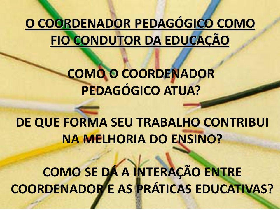 O COORDENADOR PEDAGÓGICO COMO FIO CONDUTOR DA EDUCAÇÃO COMO O COORDENADOR PEDAGÓGICO ATUA? DE QUE FORMA SEU TRABALHO CONTRIBUI NA MELHORIA DO ENSINO?