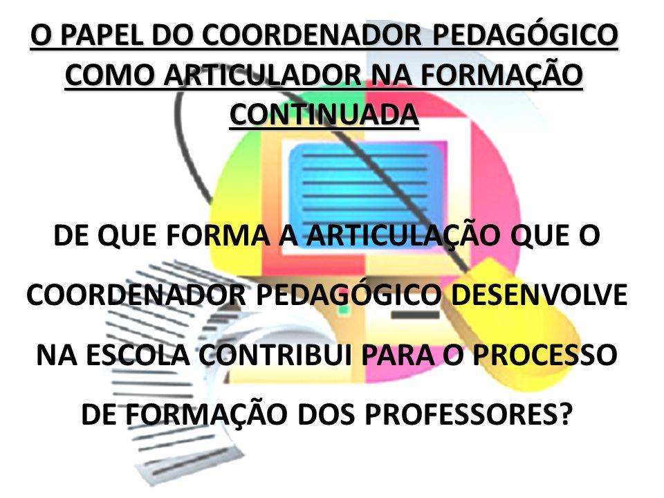 O PAPEL DO COORDENADOR PEDAGÓGICO COMO ARTICULADOR NA FORMAÇÃO CONTINUADA DE QUE FORMA A ARTICULAÇÃO QUE O COORDENADOR PEDAGÓGICO DESENVOLVE NA ESCOLA
