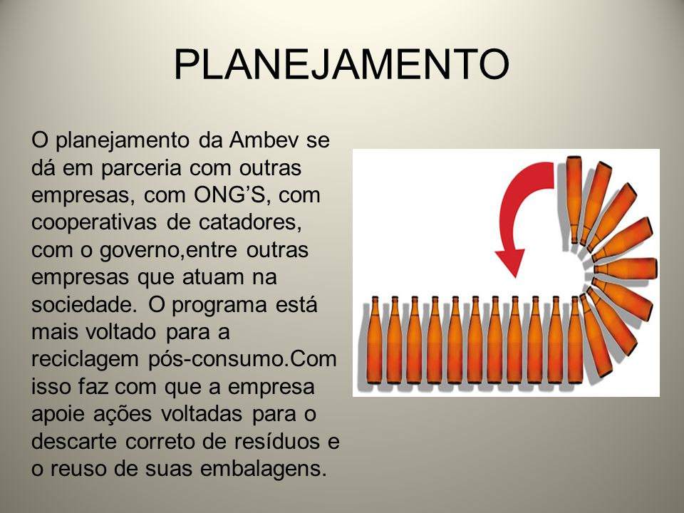 PLANEJAMENTO O planejamento da Ambev se dá em parceria com outras empresas, com ONGS, com cooperativas de catadores, com o governo,entre outras empres