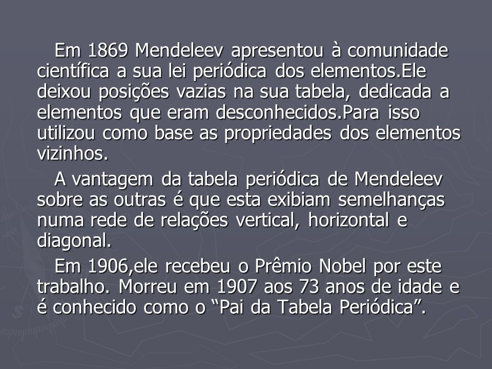 Em 1869 Mendeleev apresentou à comunidade científica a sua lei periódica dos elementos.Ele deixou posições vazias na sua tabela, dedicada a elementos
