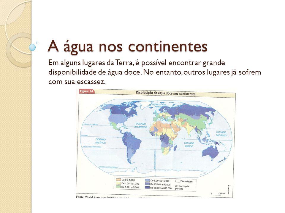 A água nos continentes Em alguns lugares da Terra, é possível encontrar grande disponibilidade de água doce. No entanto, outros lugares já sofrem com
