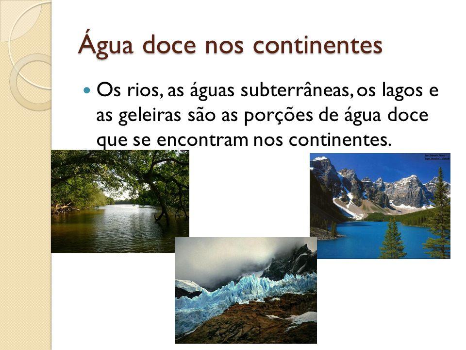 Água doce nos continentes Os rios, as águas subterrâneas, os lagos e as geleiras são as porções de água doce que se encontram nos continentes.