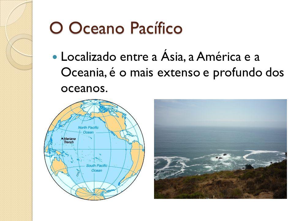 O Oceano Pacífico Localizado entre a Ásia, a América e a Oceania, é o mais extenso e profundo dos oceanos.