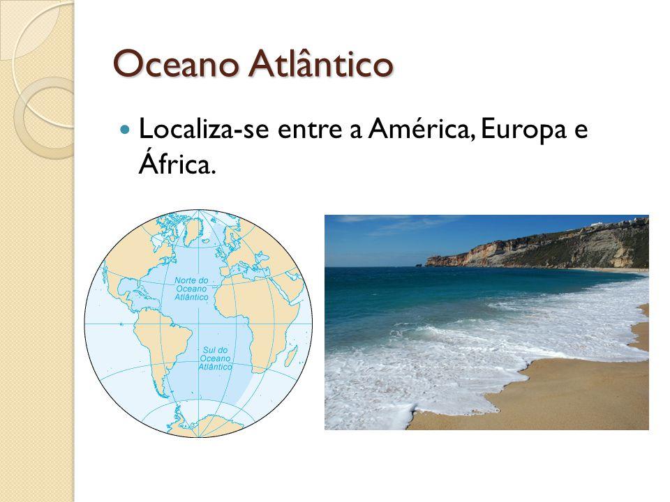 Oceano Atlântico Localiza-se entre a América, Europa e África.