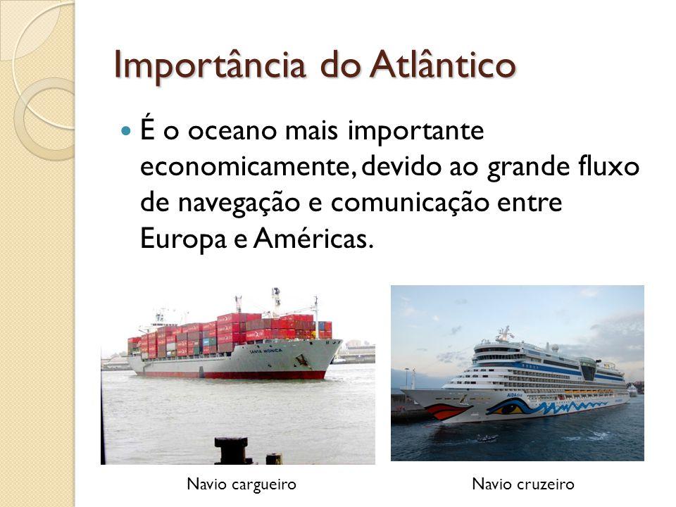 Importância do Atlântico É o oceano mais importante economicamente, devido ao grande fluxo de navegação e comunicação entre Europa e Américas. Navio c