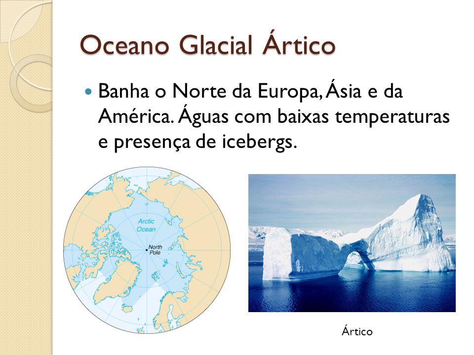 Oceano Glacial Ártico Banha o Norte da Europa, Ásia e da América. Águas com baixas temperaturas e presença de icebergs. Ártico