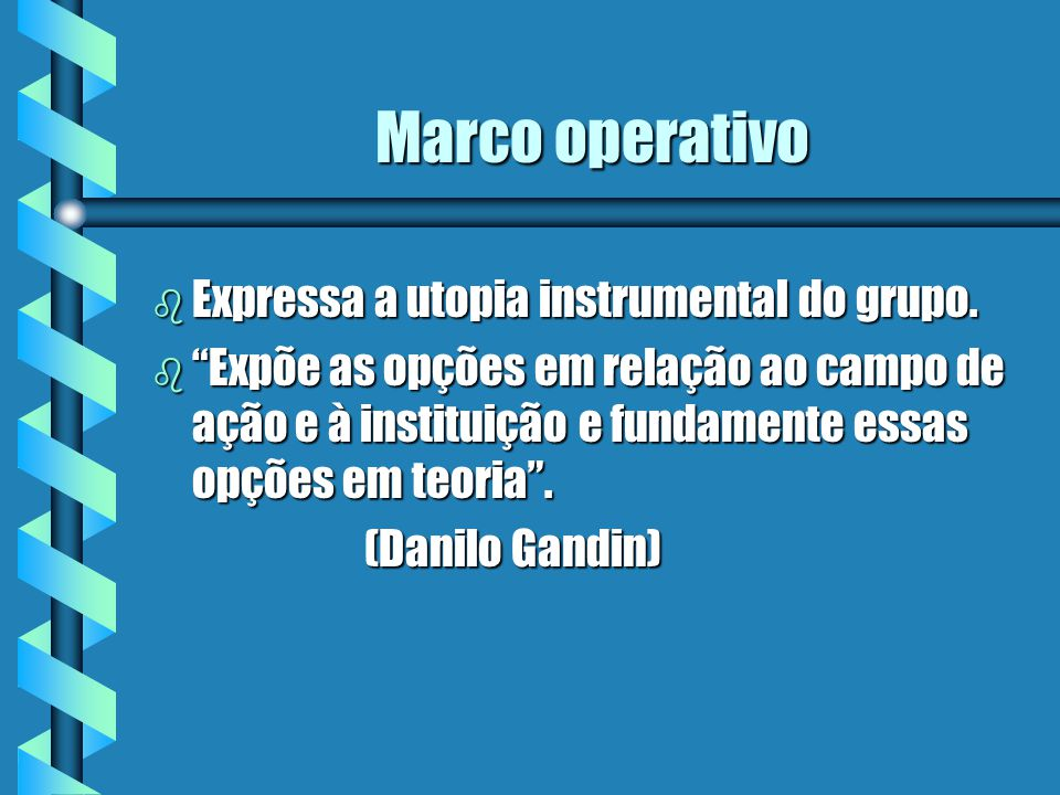 Marco operativo b Expressa a utopia instrumental do grupo. b Expõe as opções em relação ao campo de ação e à instituição e fundamente essas opções em