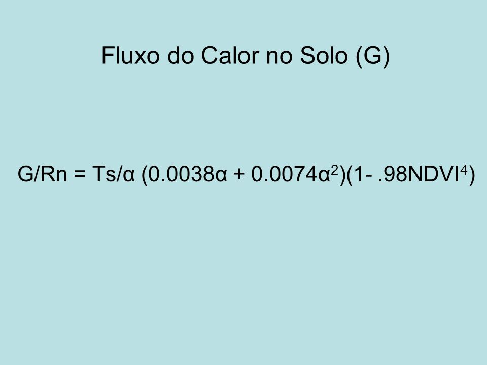Fluxo do Calor no Solo (G) G/Rn = Ts/α (0.0038α + 0.0074α 2 )(1-.98NDVI 4 )
