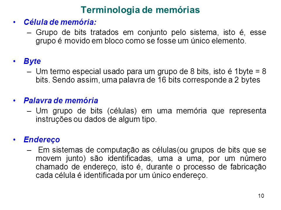 10 Terminologia de memórias Célula de memória: –Grupo de bits tratados em conjunto pelo sistema, isto é, esse grupo é movido em bloco como se fosse um único elemento.