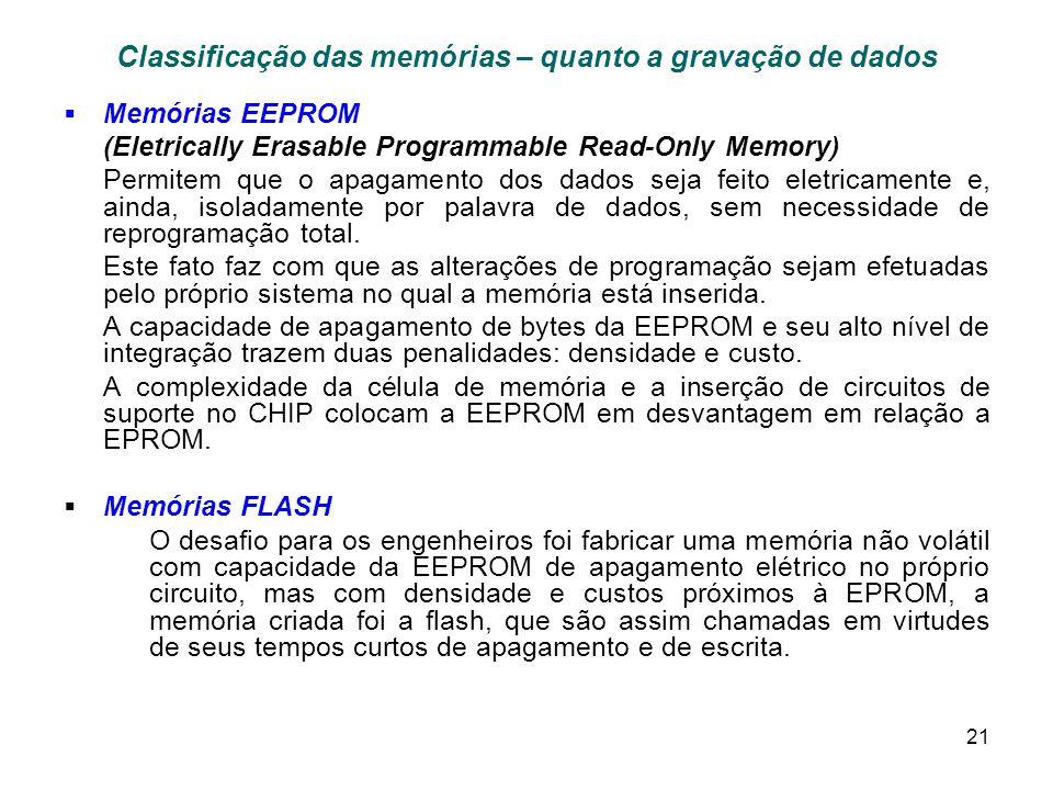 21 Classificação das memórias – quanto a gravação de dados Memórias EEPROM (Eletrically Erasable Programmable Read-Only Memory) Permitem que o apagamento dos dados seja feito eletricamente e, ainda, isoladamente por palavra de dados, sem necessidade de reprogramação total.