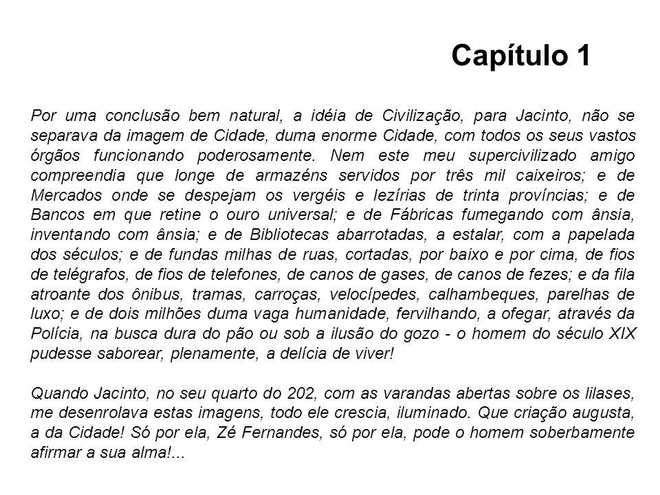 Por uma conclusão bem natural, a idéia de Civilização, para Jacinto, não se separava da imagem de Cidade, duma enorme Cidade, com todos os seus vastos