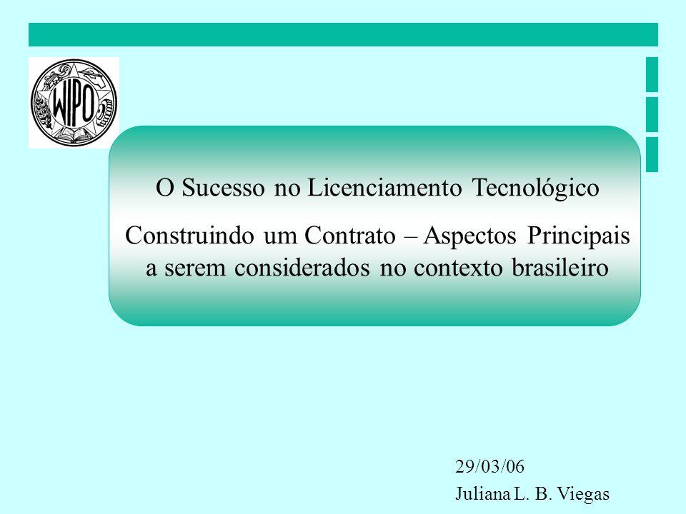 O Sucesso no Licenciamento Tecnológico Construindo um Contrato – Aspectos Principais a serem considerados no contexto brasileiro 29/03/06 Juliana L. B