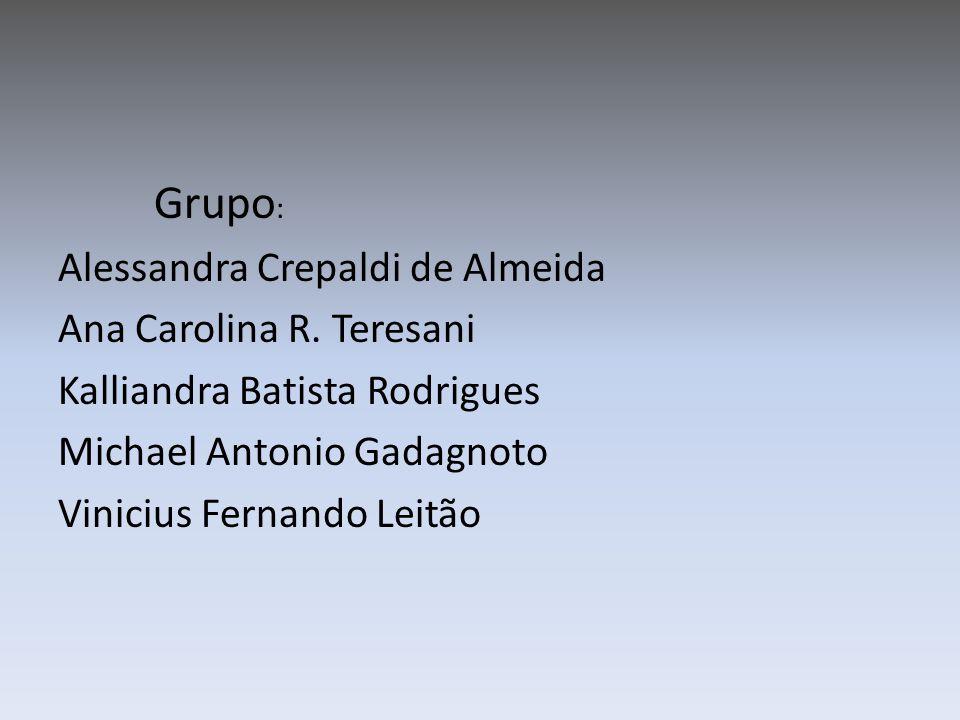 Grupo : Alessandra Crepaldi de Almeida Ana Carolina R. Teresani Kalliandra Batista Rodrigues Michael Antonio Gadagnoto Vinicius Fernando Leitão