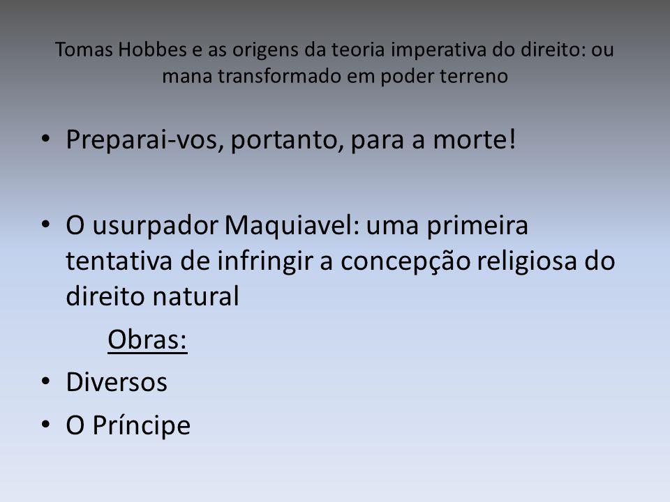 Tomas Hobbes e as origens da teoria imperativa do direito: ou mana transformado em poder terreno Preparai-vos, portanto, para a morte! O usurpador Maq