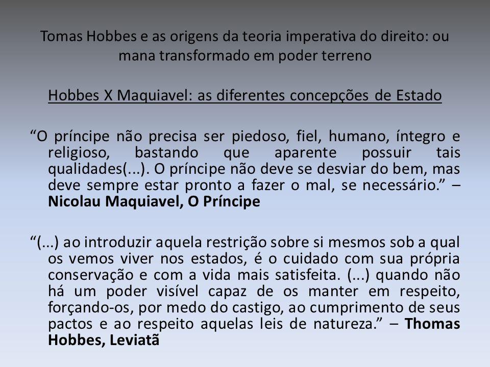 Tomas Hobbes e as origens da teoria imperativa do direito: ou mana transformado em poder terreno Hobbes X Maquiavel: as diferentes concepções de Estad