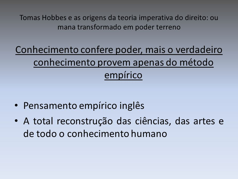Tomas Hobbes e as origens da teoria imperativa do direito: ou mana transformado em poder terreno Conhecimento confere poder, mais o verdadeiro conheci