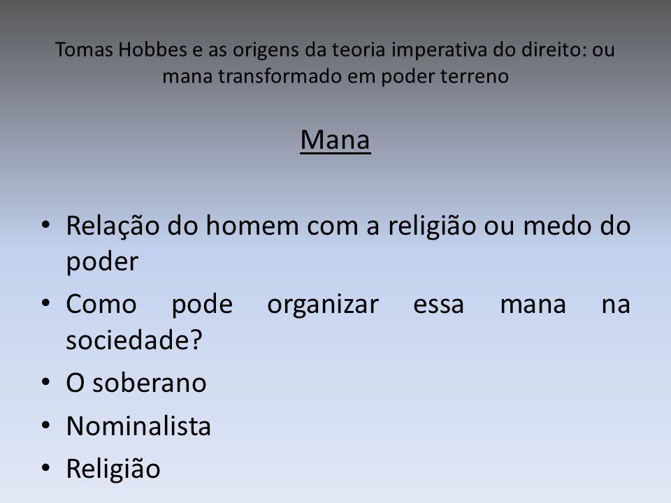 Tomas Hobbes e as origens da teoria imperativa do direito: ou mana transformado em poder terreno Mana Relação do homem com a religião ou medo do poder