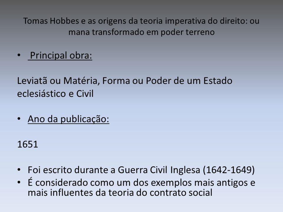Tomas Hobbes e as origens da teoria imperativa do direito: ou mana transformado em poder terreno Principal obra: Leviatã ou Matéria, Forma ou Poder de