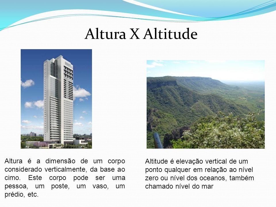 Altura X Altitude Altura é a dimensão de um corpo considerado verticalmente, da base ao cimo. Este corpo pode ser uma pessoa, um poste, um vaso, um pr