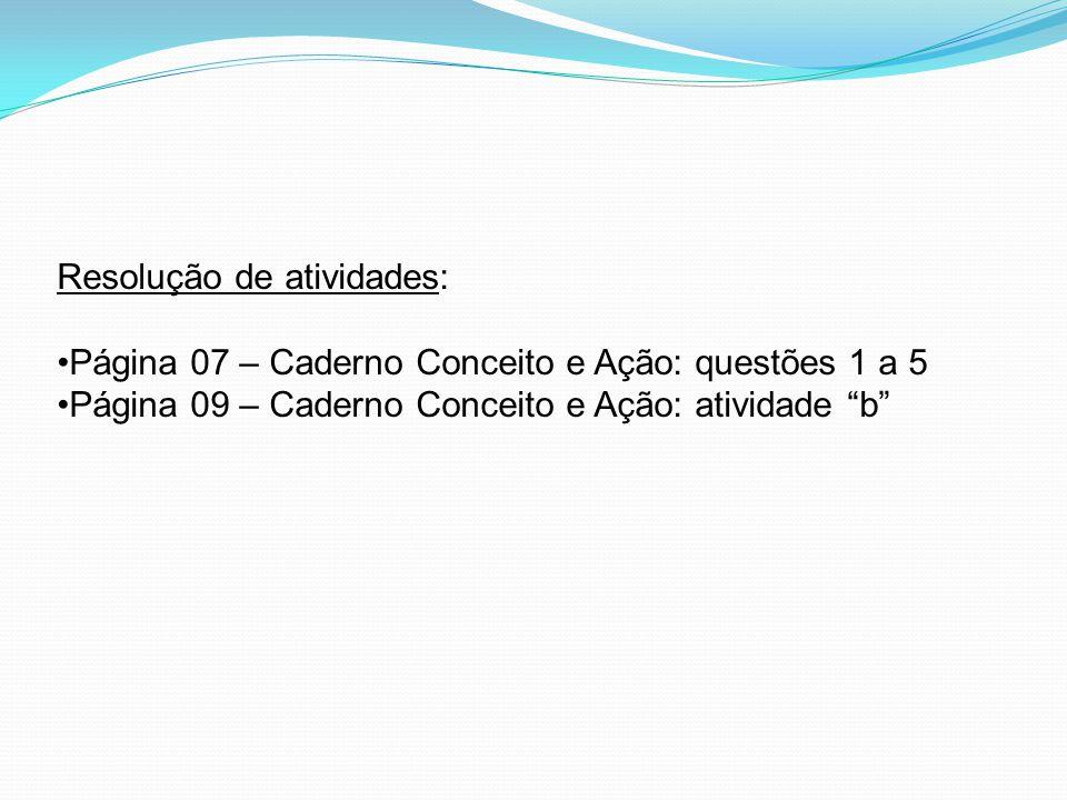 Resolução de atividades: Página 07 – Caderno Conceito e Ação: questões 1 a 5 Página 09 – Caderno Conceito e Ação: atividade b