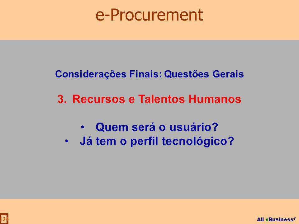 All e Business ® 124 Considerações Finais: Questões Gerais 3.Recursos e Talentos Humanos Quem será o usuário? Já tem o perfil tecnológico? e-Procureme