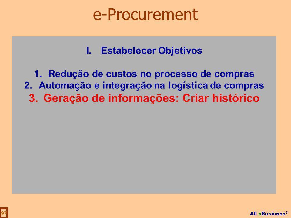 All e Business ® 97 I.Estabelecer Objetivos 1.Redução de custos no processo de compras 2.Automação e integração na logística de compras 3.Geração de i