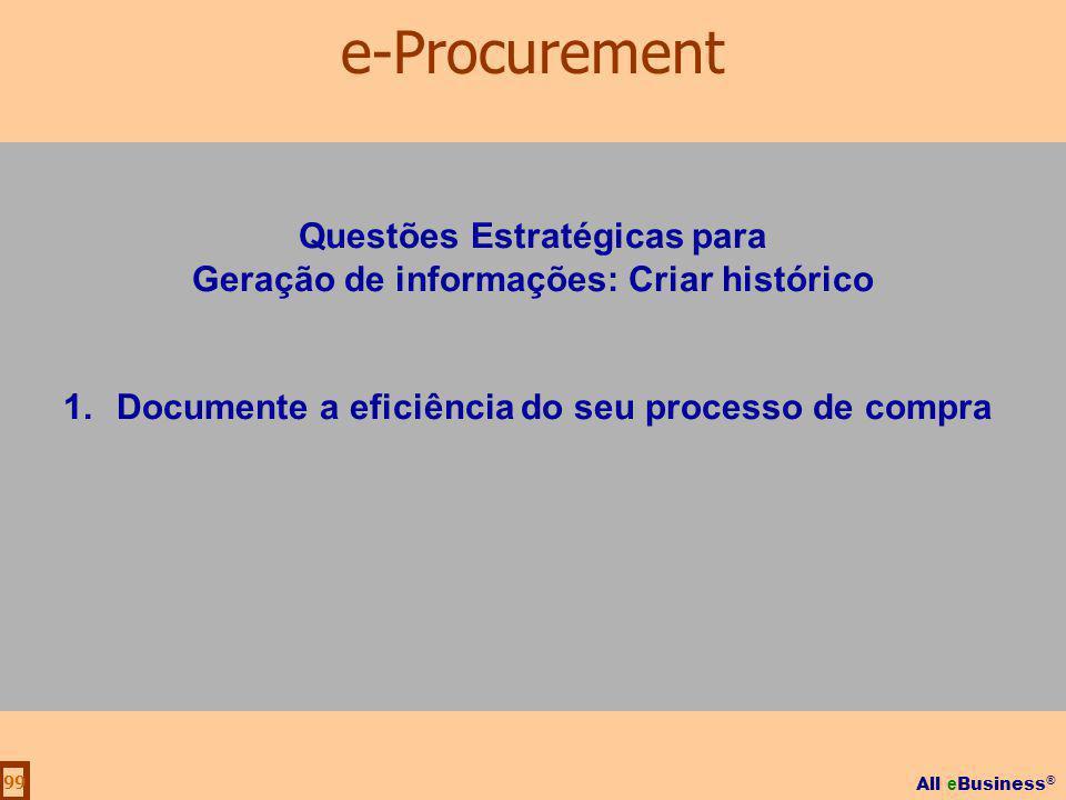 All e Business ® 99 Questões Estratégicas para Geração de informações: Criar histórico 1.Documente a eficiência do seu processo de compra e-Procuremen