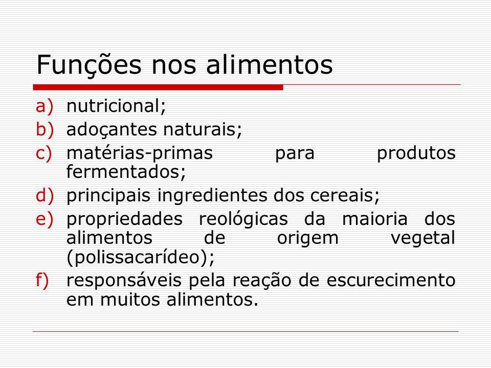 Funções nos alimentos a)nutricional; b)adoçantes naturais; c)matérias-primas para produtos fermentados; d)principais ingredientes dos cereais; e)propriedades reológicas da maioria dos alimentos de origem vegetal (polissacarídeo); f)responsáveis pela reação de escurecimento em muitos alimentos.