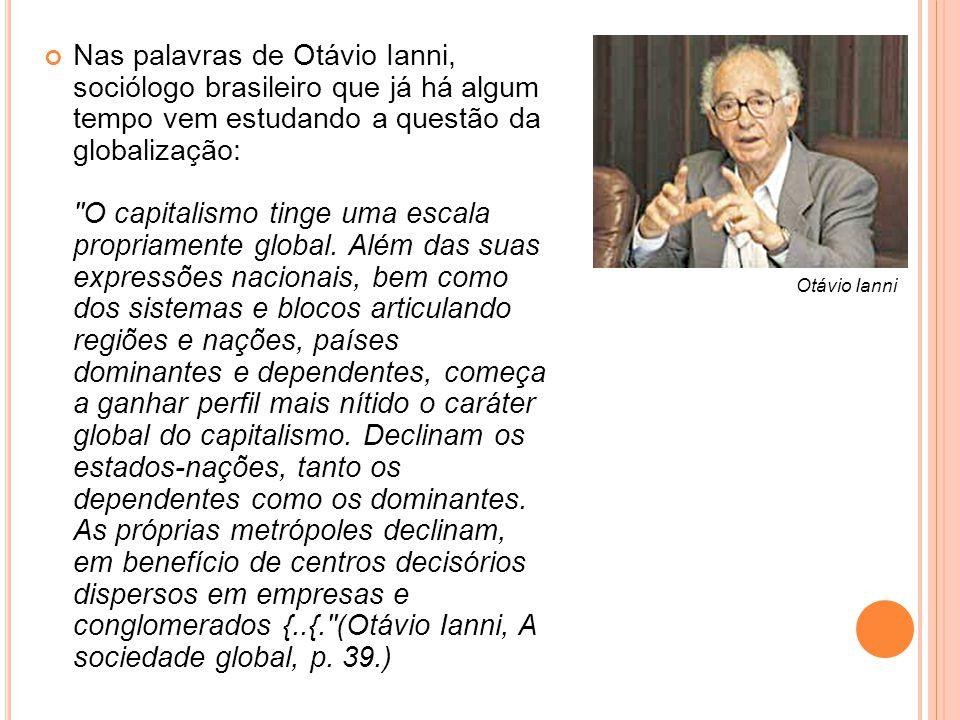 Nas palavras de Otávio Ianni, sociólogo brasileiro que já há algum tempo vem estudando a questão da globalização: