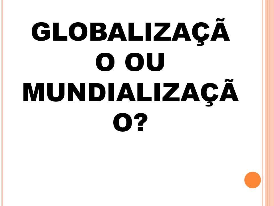 GLOBALIZAÇÃ O OU MUNDIALIZAÇÃ O?
