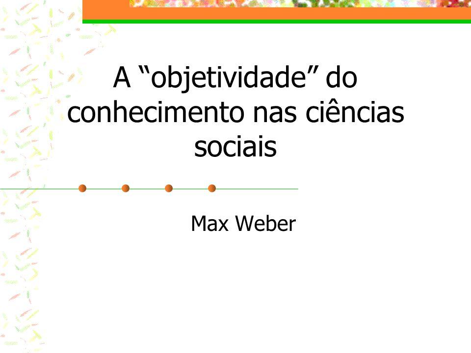 A objetividade do conhecimento nas ciências sociais Max Weber