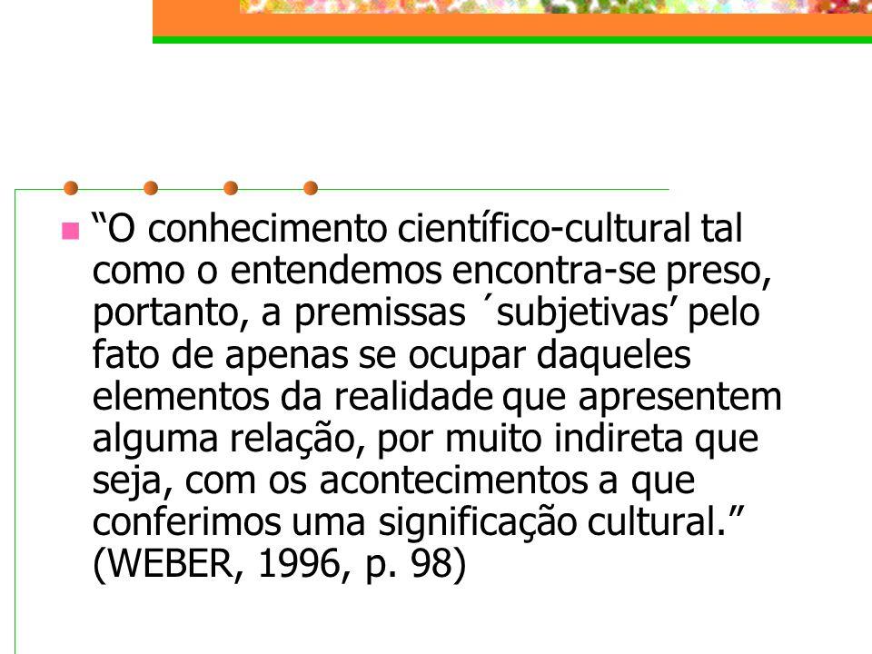 O conhecimento científico-cultural tal como o entendemos encontra-se preso, portanto, a premissas ´subjetivas pelo fato de apenas se ocupar daqueles elementos da realidade que apresentem alguma relação, por muito indireta que seja, com os acontecimentos a que conferimos uma significação cultural.