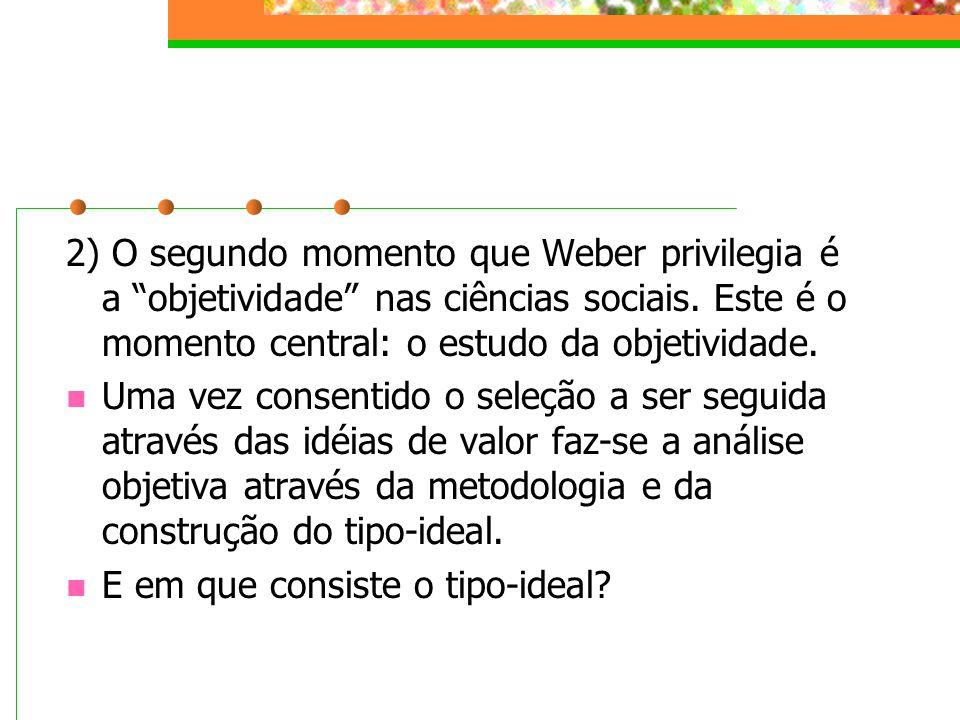 2) O segundo momento que Weber privilegia é a objetividade nas ciências sociais.