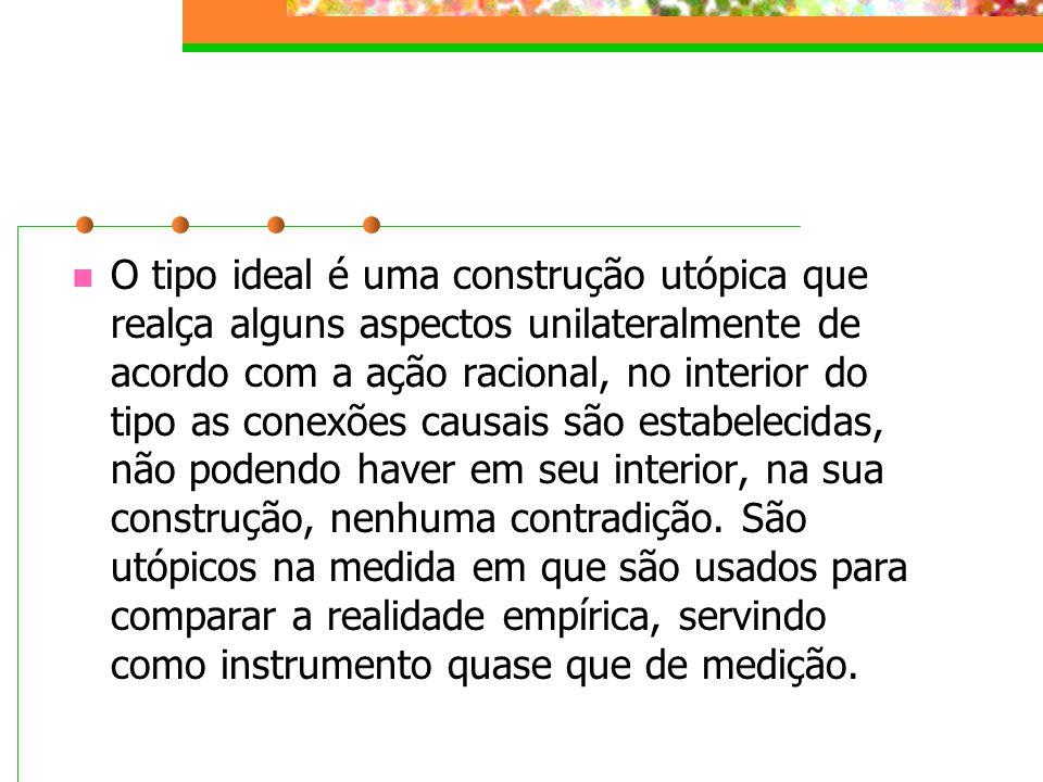 O tipo ideal é uma construção utópica que realça alguns aspectos unilateralmente de acordo com a ação racional, no interior do tipo as conexões causais são estabelecidas, não podendo haver em seu interior, na sua construção, nenhuma contradição.