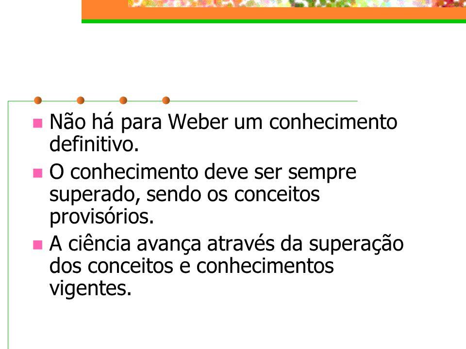 Não há para Weber um conhecimento definitivo.