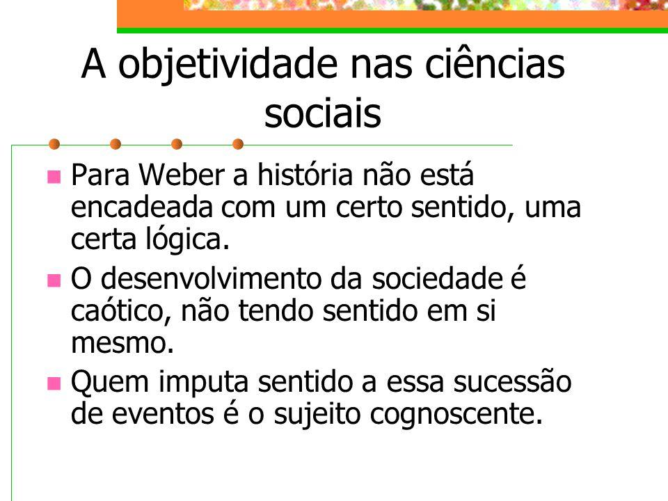 A objetividade nas ciências sociais Para Weber a história não está encadeada com um certo sentido, uma certa lógica.