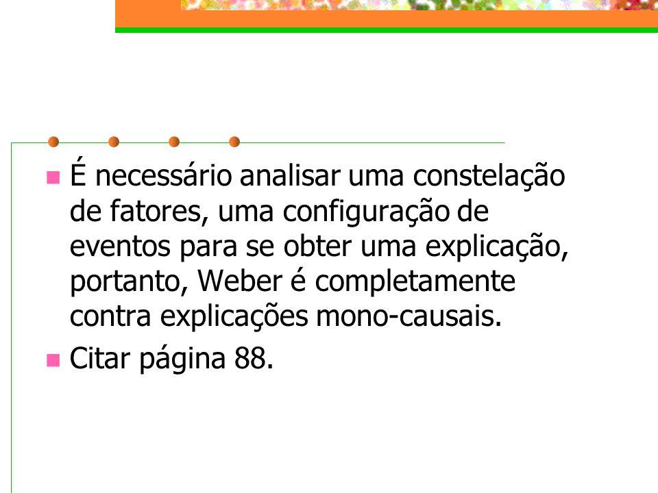 É necessário analisar uma constelação de fatores, uma configuração de eventos para se obter uma explicação, portanto, Weber é completamente contra explicações mono-causais.
