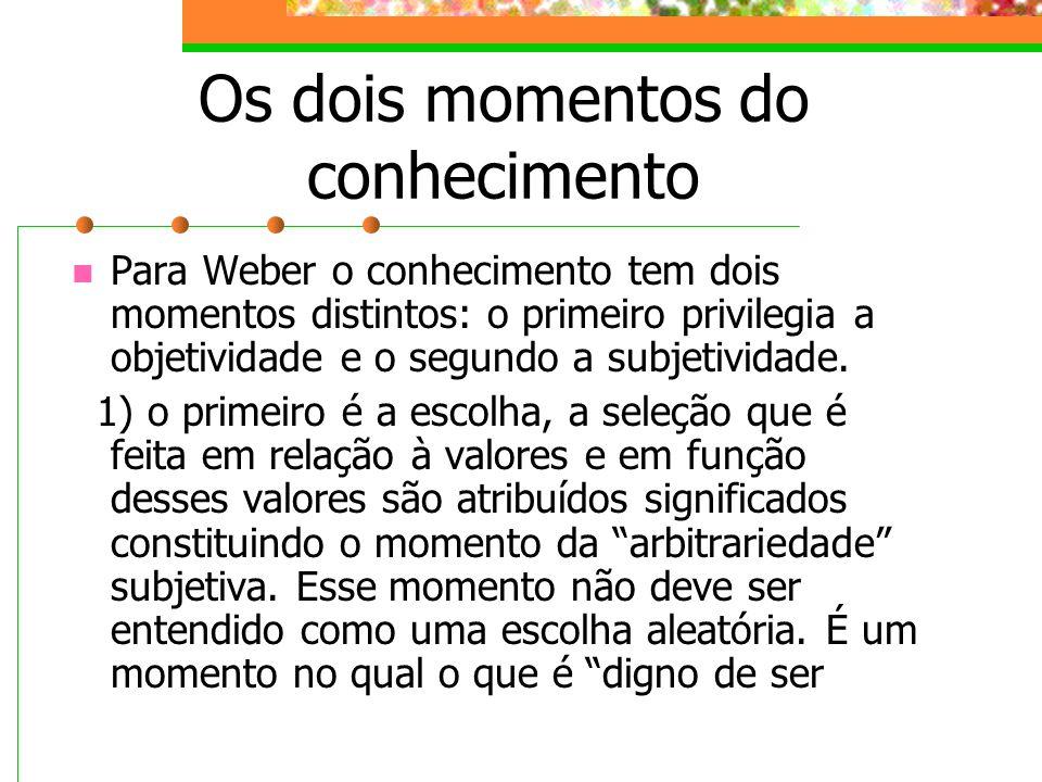 Os dois momentos do conhecimento Para Weber o conhecimento tem dois momentos distintos: o primeiro privilegia a objetividade e o segundo a subjetividade.