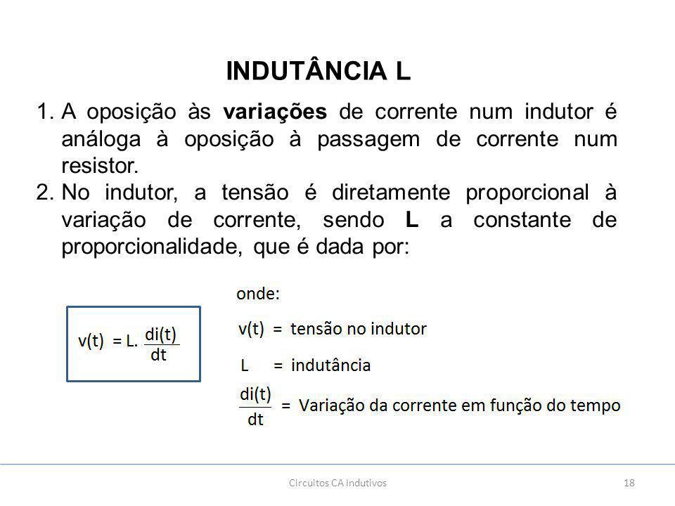 18Circuitos CA Indutivos INDUTÂNCIA L 1.A oposição às variações de corrente num indutor é análoga à oposição à passagem de corrente num resistor.